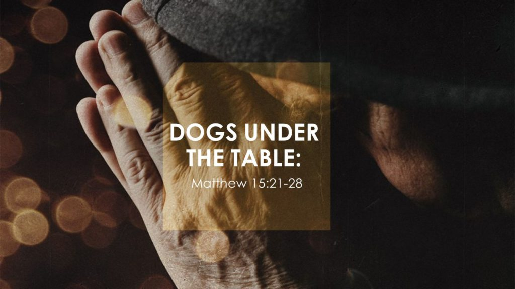 DOGS UNDER THE TABLE: Matthew 15:21-28